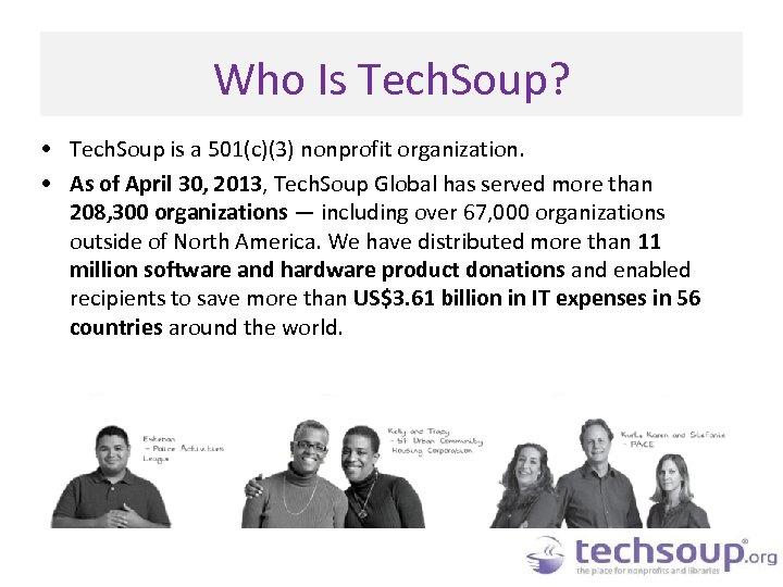 Who Is Tech. Soup? • Tech. Soup is a 501(c)(3) nonprofit organization. • As