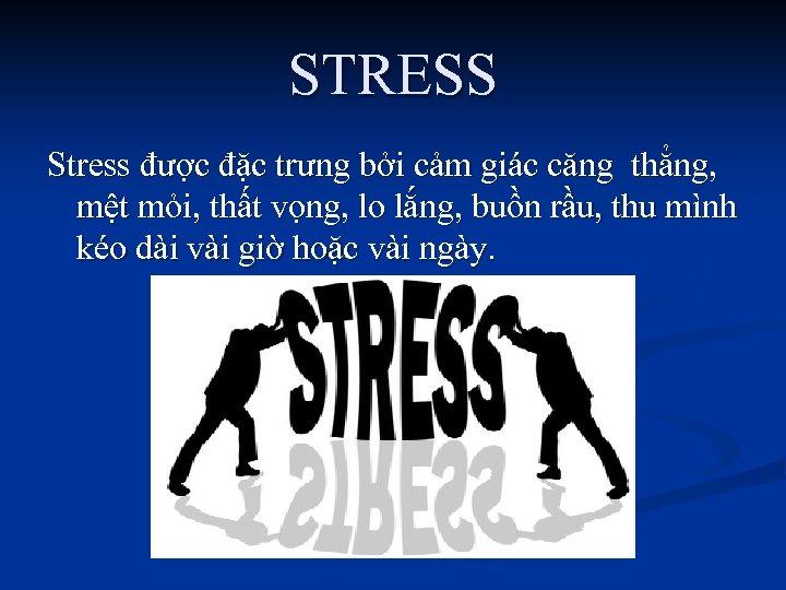 STRESS Stress được đặc trưng bởi cảm giác căng thẳng, mệt mỏi, thất vọng,