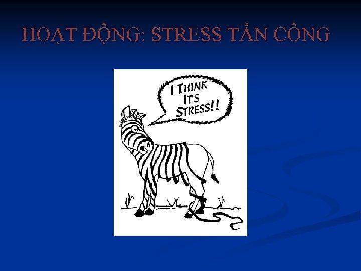 HOẠT ĐỘNG: STRESS TẤN CÔNG