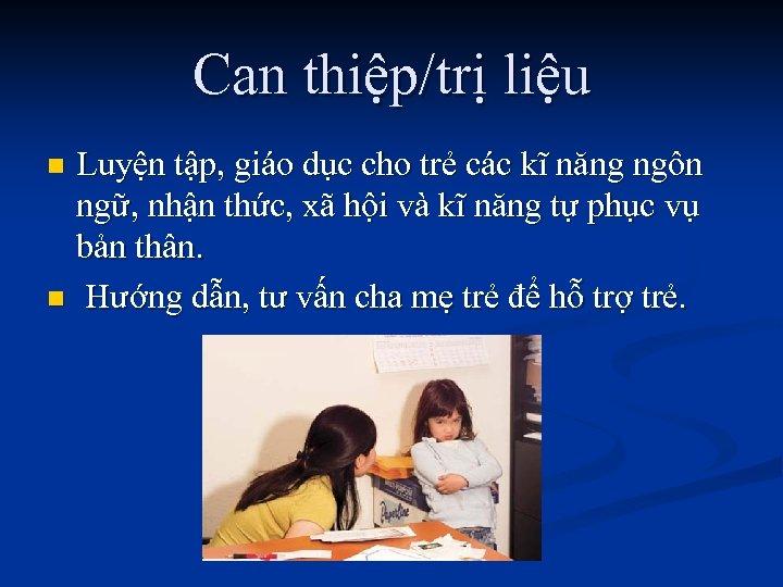Can thiệp/trị liệu Luyện tập, giáo dục cho trẻ các kĩ năng ngôn ngữ,