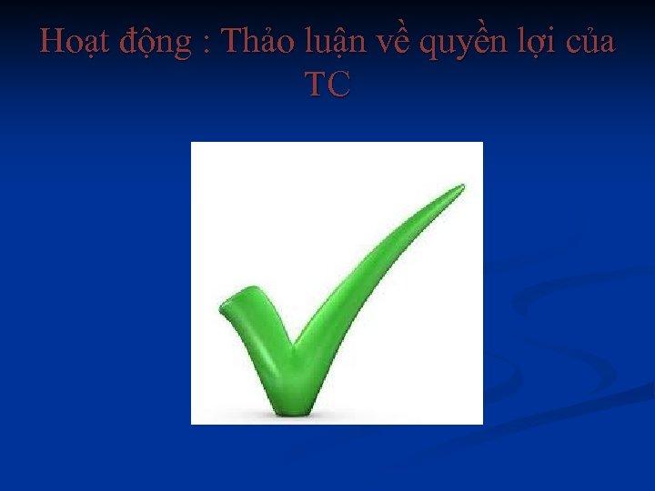 Hoạt động : Thảo luận về quyền lợi của TC