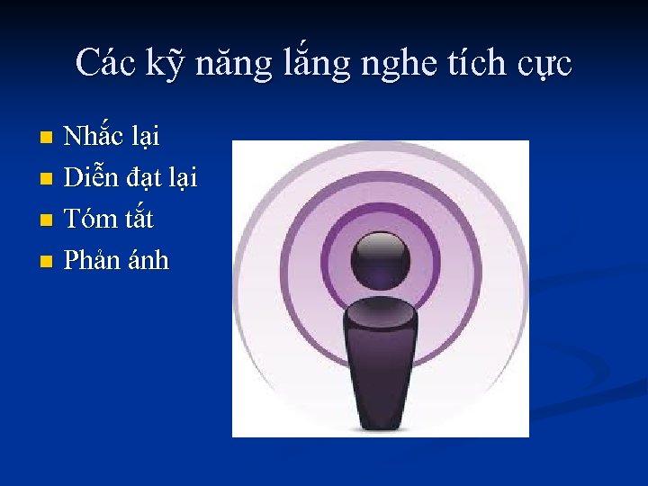 Các kỹ năng lắng nghe tích cực Nhắc lại n Diễn đạt lại n