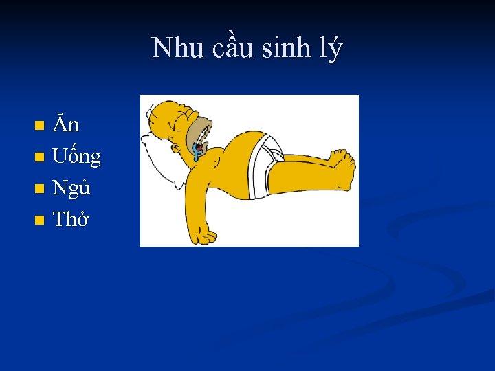 Nhu cầu sinh lý Ăn n Uống n Ngủ n Thở n
