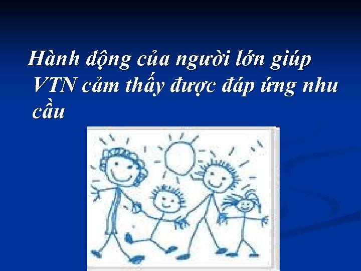 Hành động của người lớn giúp VTN cảm thấy được đáp ứng nhu cầu