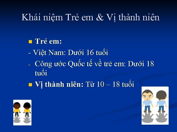 Khái niệm Trẻ em & Vị thành niên Trẻ em: - Việt Nam: Dưới