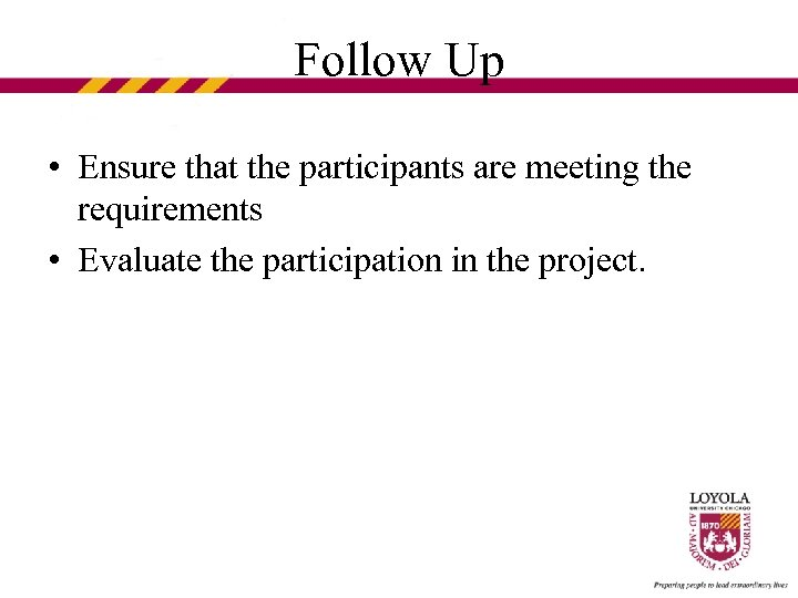 Follow Up • Ensure that the participants are meeting the requirements • Evaluate the
