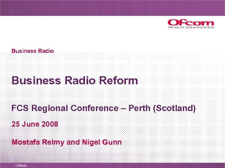 Business Radio Reform FCS Regional Conference – Perth (Scotland) 25 June 2008 Mostafa Relmy