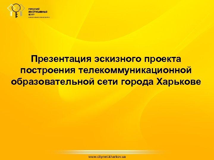 Презентация эскизного проекта построения телекоммуникационной образовательной сети города Харькове