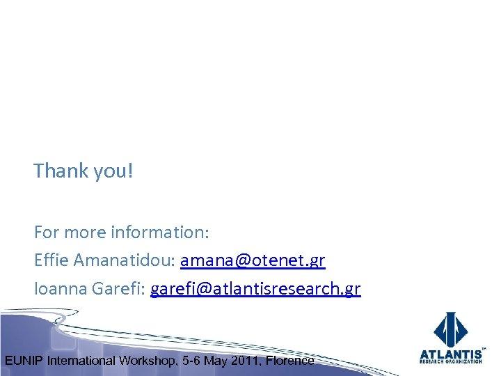 Thank you! For more information: Effie Amanatidou: amana@otenet. gr Ioanna Garefi: garefi@atlantisresearch. gr EUNIP
