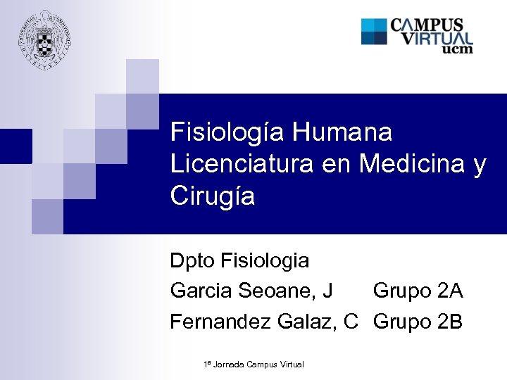 Fisiología Humana Licenciatura en Medicina y Cirugía Dpto Fisiologia Garcia Seoane, J Grupo 2