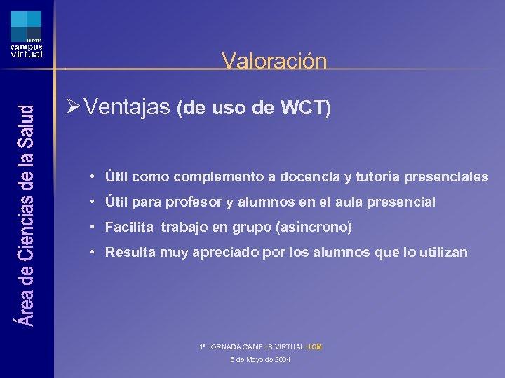 Valoración Ø Ventajas (de uso de WCT) • Útil como complemento a docencia y