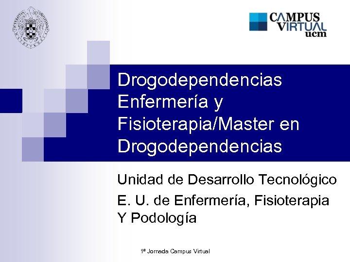 Drogodependencias Enfermería y Fisioterapia/Master en Drogodependencias Unidad de Desarrollo Tecnológico E. U. de Enfermería,