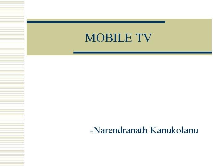 MOBILE TV -Narendranath Kanukolanu