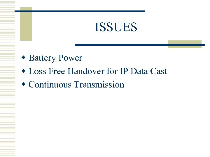 ISSUES w Battery Power w Loss Free Handover for IP Data Cast w Continuous
