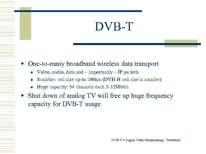DVB-T w One-to-many broadband wireless data transport n n n Video, audio, data and