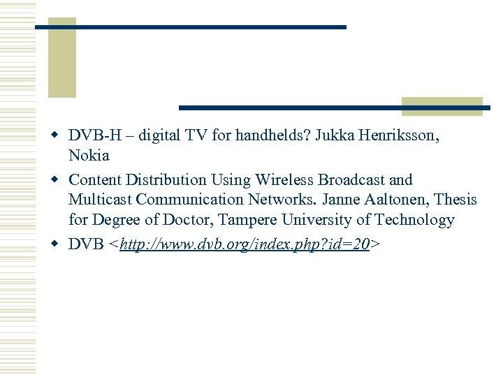 w DVB-H – digital TV for handhelds? Jukka Henriksson, Nokia w Content Distribution Using