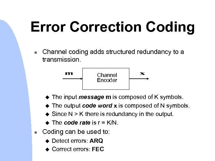 Error Correction Coding n Channel coding adds structured redundancy to a transmission. Channel Encoder