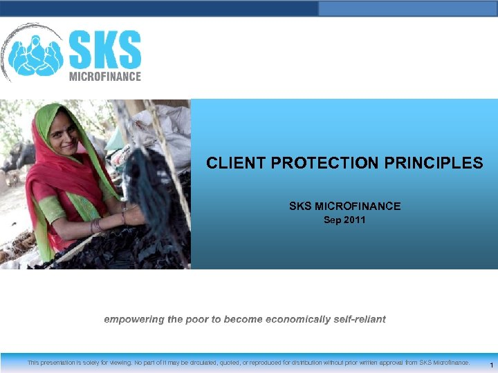 CLIENT PROTECTION PRINCIPLES SKS MICROFINANCE Sep 2011 This presentation is solely for viewing. No