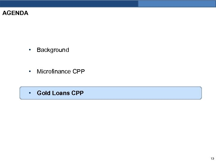 AGENDA • Background • Microfinance CPP • Gold Loans CPP 13