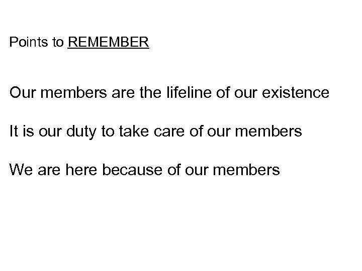 Points to REMEMBER Our members are the lifeline of our existence It is our