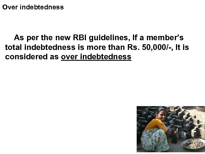 Over indebtedness As per the new RBI guidelines, If a member's total indebtedness is