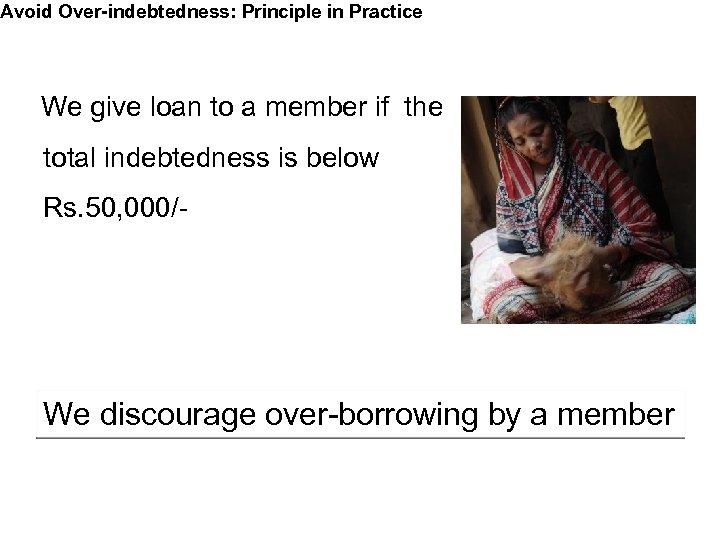 Avoid Over-indebtedness: Principle in Practice We give loan to a member if the total
