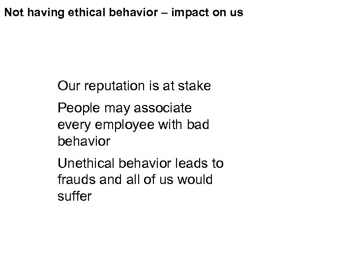 Not having ethical behavior – impact on us Our reputation is at stake People