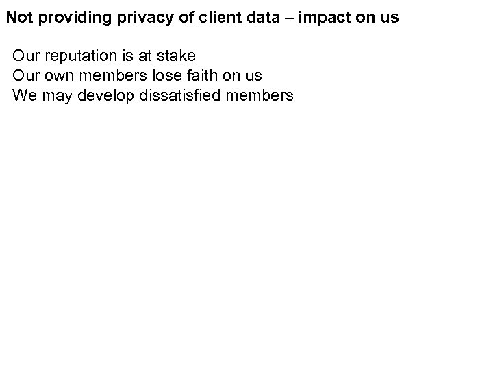 Not providing privacy of client data – impact on us Our reputation is at