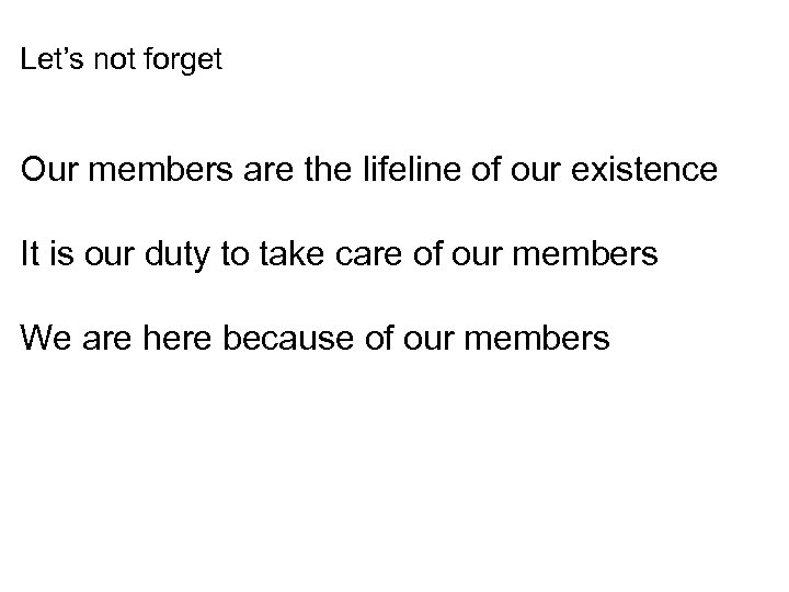 Let's not forget Our members are the lifeline of our existence It is our