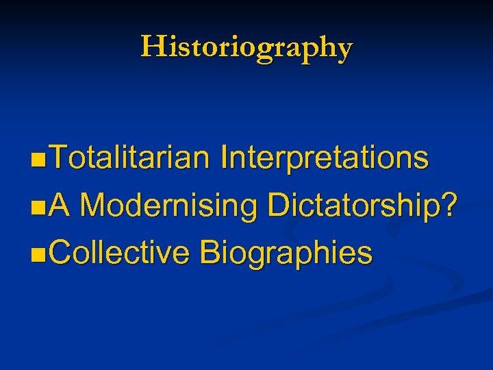 Historiography n Totalitarian Interpretations n A Modernising Dictatorship? n Collective Biographies