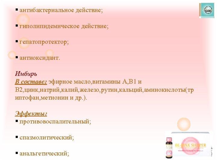 § антибактериальное действие; § гиполипидемическое действие; § гепатопротектор; § антиоксидант. Имбирь В составе: эфирное