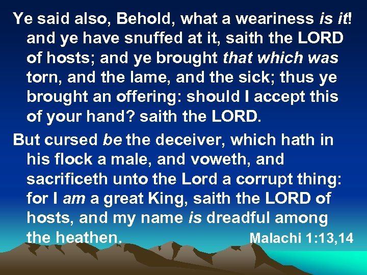 Ye said also, Behold, what a weariness is it! and ye have snuffed at