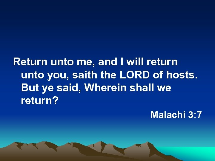 Return unto me, and I will return unto you, saith the LORD of hosts.