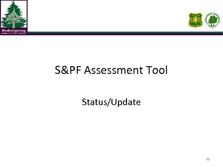 S&PF Assessment Tool Status/Update 39