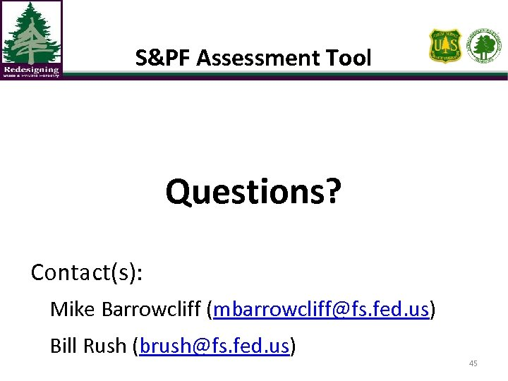 S&PF Assessment Tool Questions? Contact(s): Mike Barrowcliff (mbarrowcliff@fs. fed. us) Bill Rush (brush@fs. fed.
