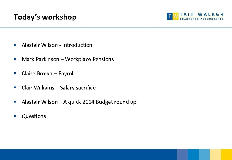 Today's workshop § Alastair Wilson - Introduction § Mark Parkinson – Workplace Pensions §