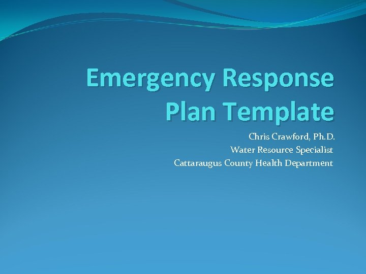 Emergency Response Plan Template Chris Crawford, Ph. D. Water Resource Specialist Cattaraugus County Health