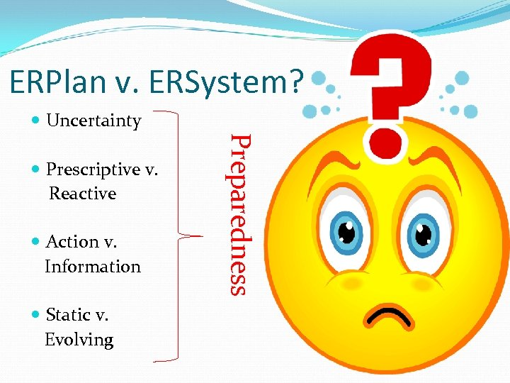 ERPlan v. ERSystem? Uncertainty Action v. Information Static v. Evolving Preparedness Prescriptive v. Reactive