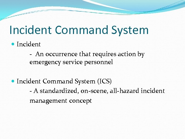 Incident Command System Incident - An occurrence that requires action by emergency service personnel