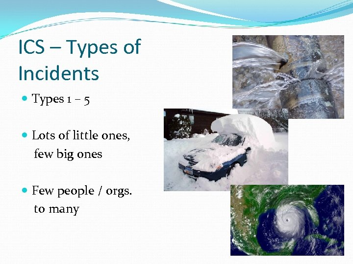 ICS – Types of Incidents Types 1 – 5 Lots of little ones, few