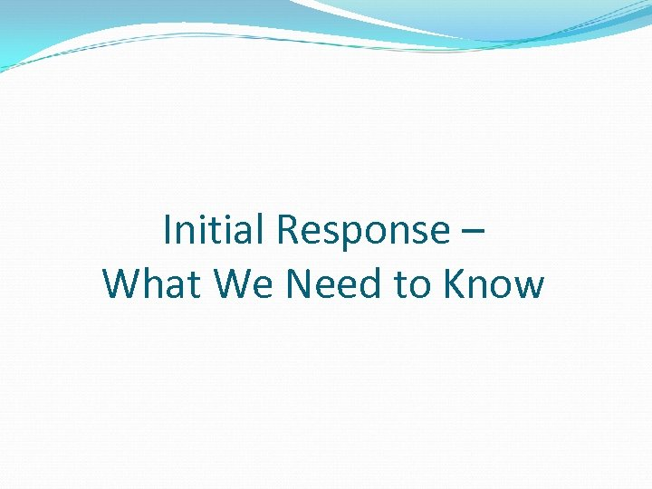 Initial Response – What We Need to Know