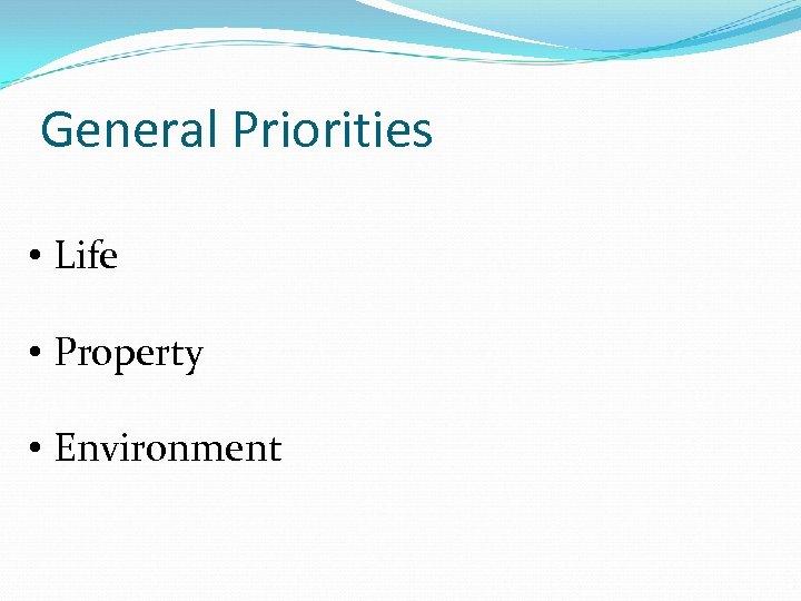General Priorities • Life • Property • Environment