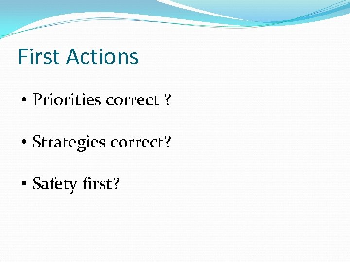 First Actions • Priorities correct ? • Strategies correct? • Safety first?