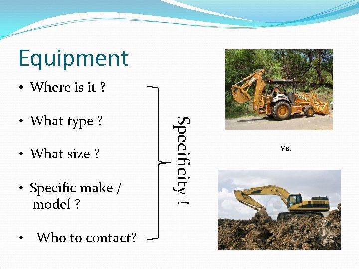Equipment • Where is it ? • What size ? • Specific make /