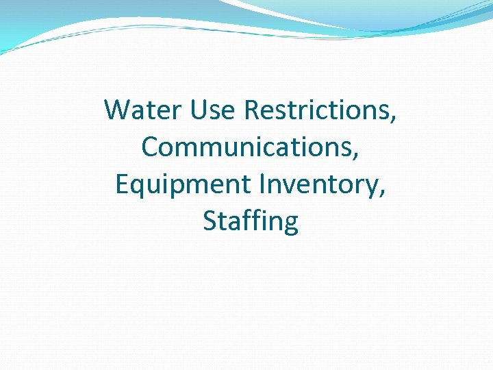 Water Use Restrictions, Communications, Equipment Inventory, Staffing