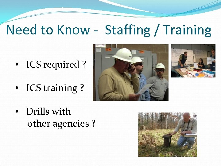 Need to Know - Staffing / Training • ICS required ? • ICS training