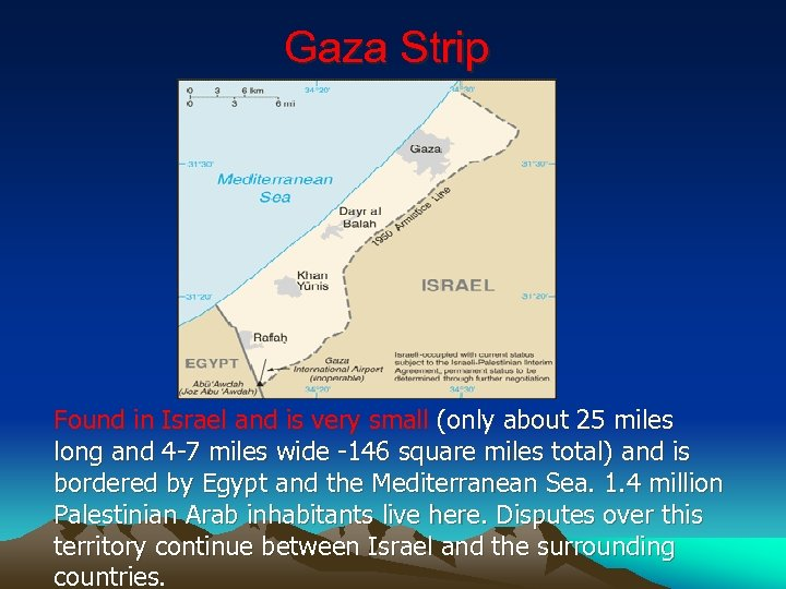 Gaza Strip Found in Israel and is very small (only about 25 miles long