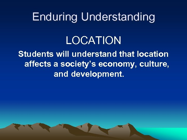 Enduring Understanding LOCATION Students will understand that location affects a society's economy, culture, and