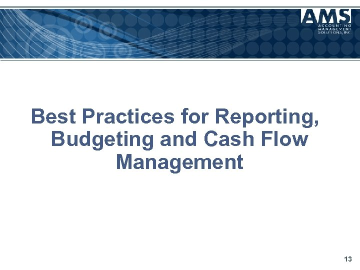 Best Practices for Reporting, Budgeting and Cash Flow Management 13