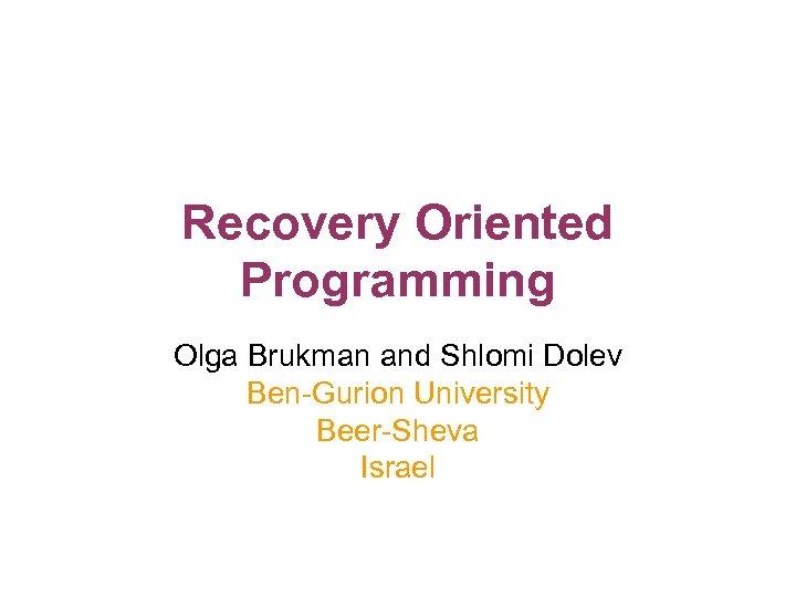 Recovery Oriented Programming Olga Brukman and Shlomi Dolev Ben-Gurion University Beer-Sheva Israel
